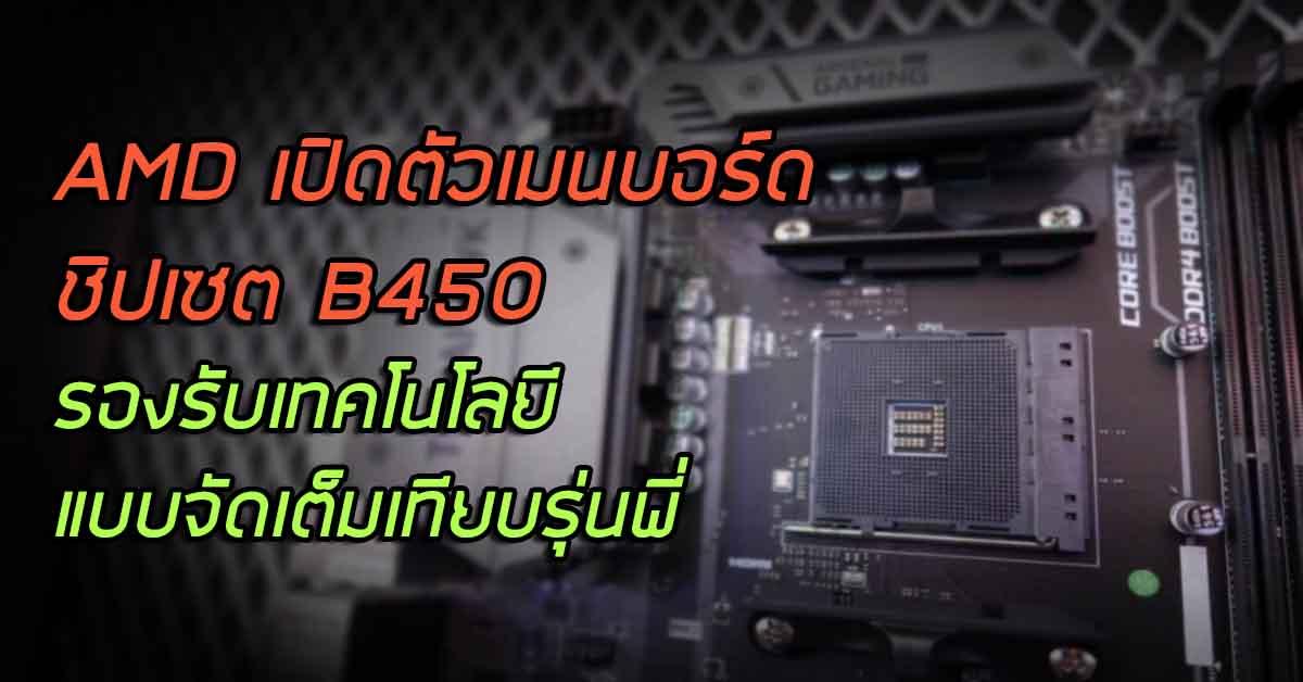 AMD เปิดตัวเมนบอร์ดชิปเซต B450 ราคาประหยัด รองรับเทคโนโลยีเทียบรุ่น